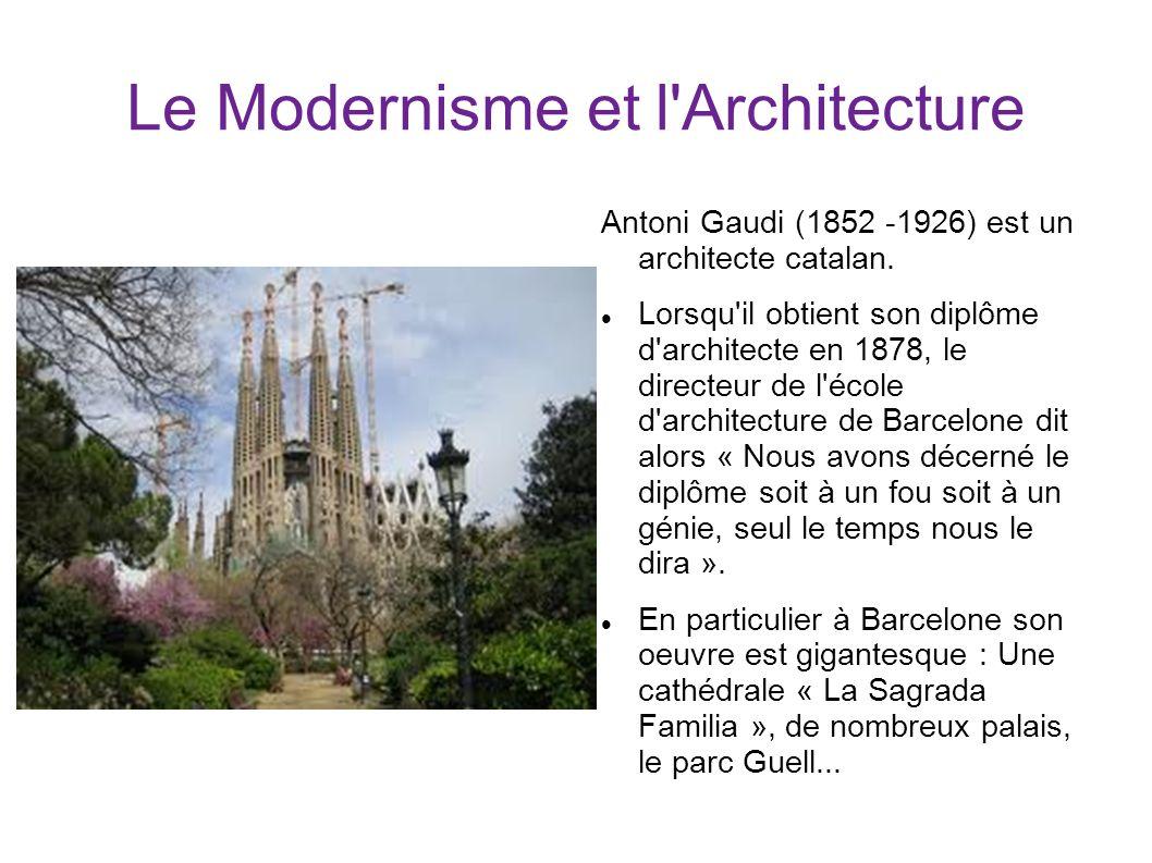 Le Modernisme et l'Architecture Antoni Gaudi (1852 -1926) est un architecte catalan. Lorsqu'il obtient son diplôme d'architecte en 1878, le directeur