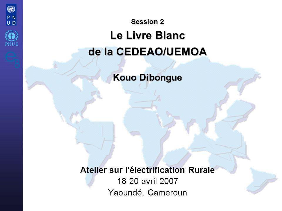 Atelier sur l électrification Rurale 18-20 avril 2007 Yaoundé, Cameroun Session 2 Le Livre Blanc de la CEDEAO/UEMOA Kouo Dibongue