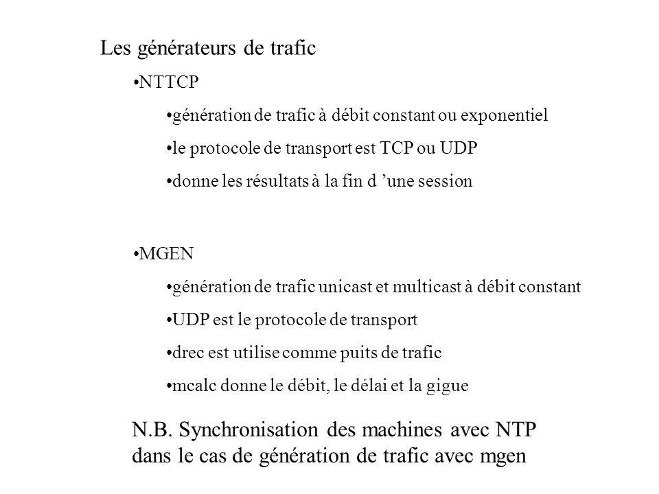 Les générateurs de trafic NTTCP génération de trafic à débit constant ou exponentiel le protocole de transport est TCP ou UDP donne les résultats à la fin d une session MGEN génération de trafic unicast et multicast à débit constant UDP est le protocole de transport drec est utilise comme puits de trafic mcalc donne le débit, le délai et la gigue N.B.