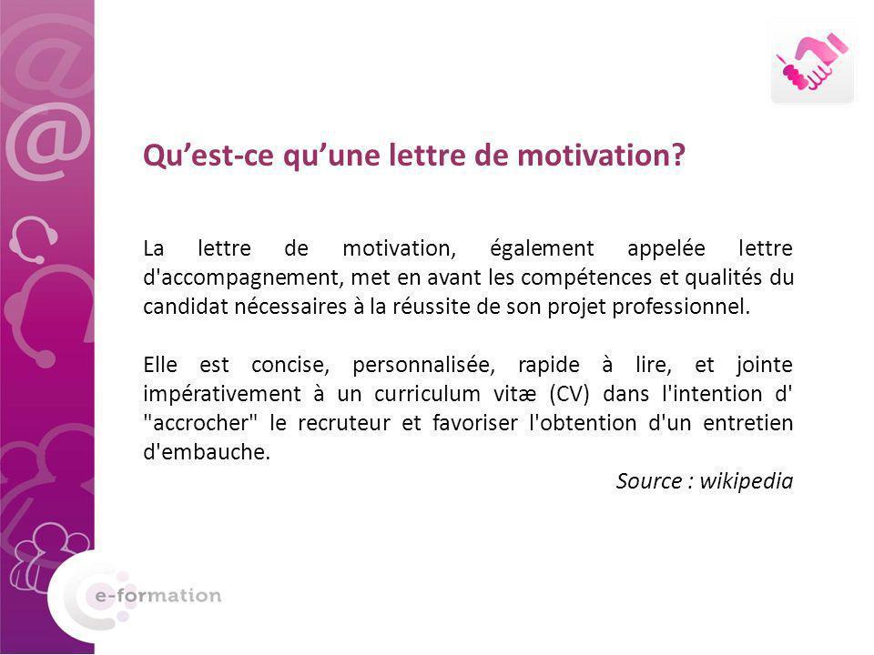 Quest-ce quune lettre de motivation? La lettre de motivation, également appelée lettre d'accompagnement, met en avant les compétences et qualités du c