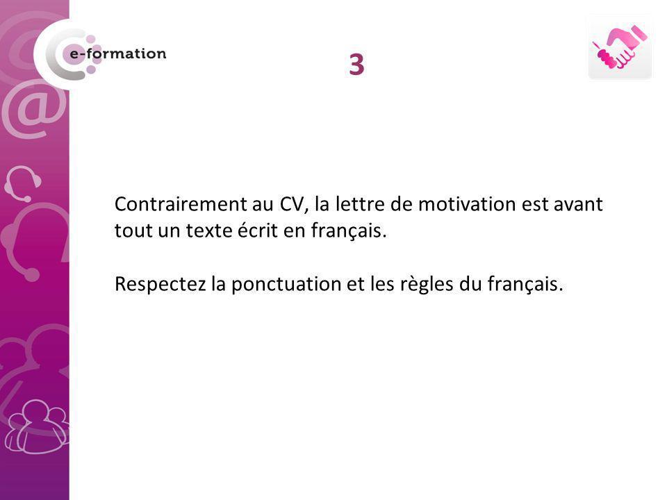 Contrairement au CV, la lettre de motivation est avant tout un texte écrit en français. Respectez la ponctuation et les règles du français. 3