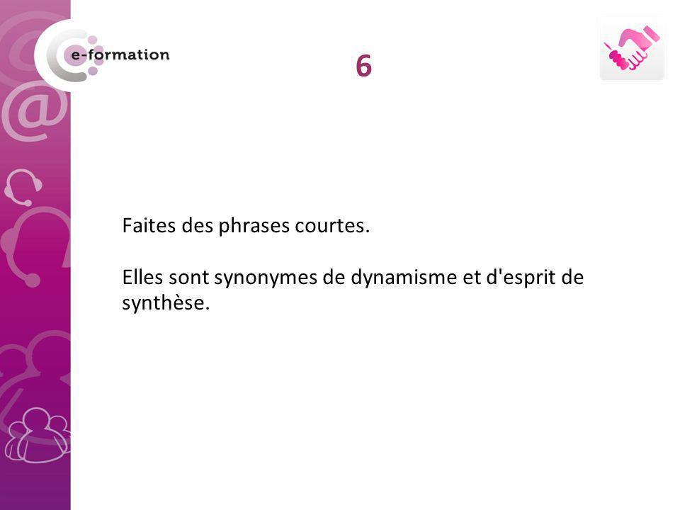Faites des phrases courtes. Elles sont synonymes de dynamisme et d'esprit de synthèse. 6