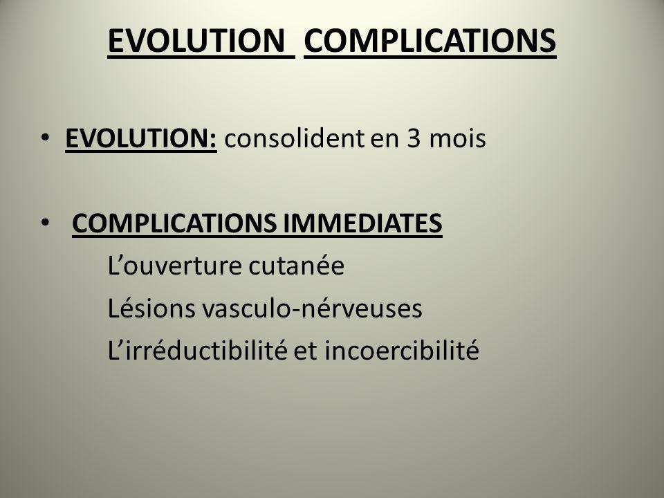 EVOLUTION COMPLICATIONS EVOLUTION: consolident en 3 mois COMPLICATIONS IMMEDIATES Louverture cutanée Lésions vasculo-nérveuses Lirréductibilité et incoercibilité
