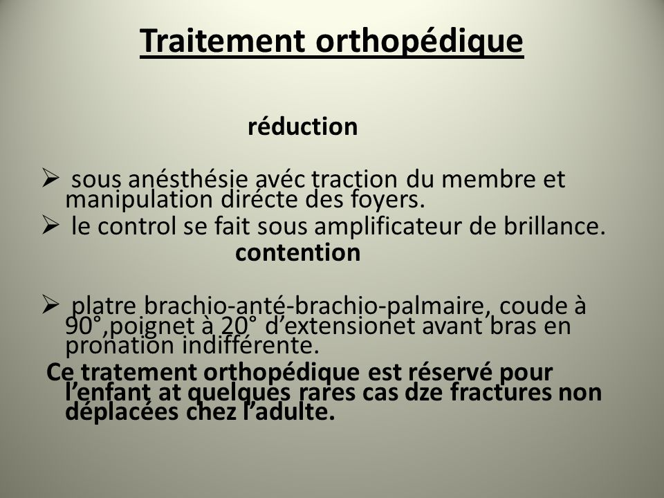 Traitement orthopédique réduction sous anésthésie avéc traction du membre et manipulation dirécte des foyers. le control se fait sous amplificateur de