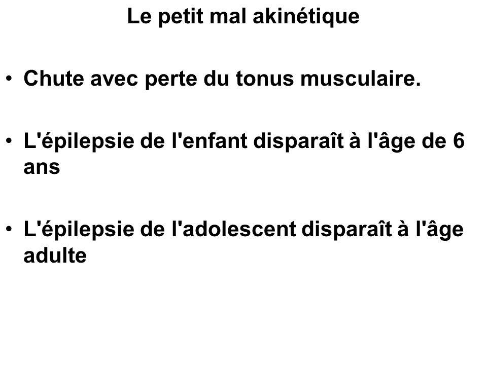 Le petit mal akinétique Chute avec perte du tonus musculaire. L'épilepsie de l'enfant disparaît à l'âge de 6 ans L'épilepsie de l'adolescent disparaît