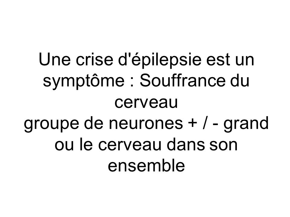 Une crise d'épilepsie est un symptôme : Souffrance du cerveau groupe de neurones + / - grand ou le cerveau dans son ensemble