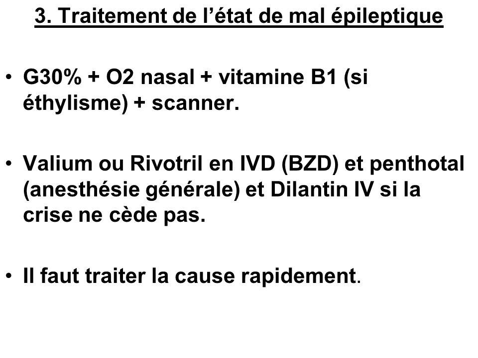 3. Traitement de létat de mal épileptique G30% + O2 nasal + vitamine B1 (si éthylisme) + scanner. Valium ou Rivotril en IVD (BZD) et penthotal (anesth