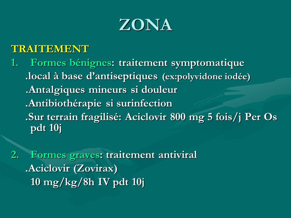 ZONA TRAITEMENT 1.Formes bénignes: traitement symptomatique.local à base dantiseptiques (ex:polyvidone iodée).local à base dantiseptiques (ex:polyvido