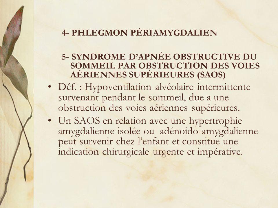 4- PHLEGMON PÉRIAMYGDALIEN 5- SYNDROME DAPNÉE OBSTRUCTIVE DU SOMMEIL PAR OBSTRUCTION DES VOIES AÉRIENNES SUPÉRIEURES (SAOS) Déf. : Hypoventilation alv