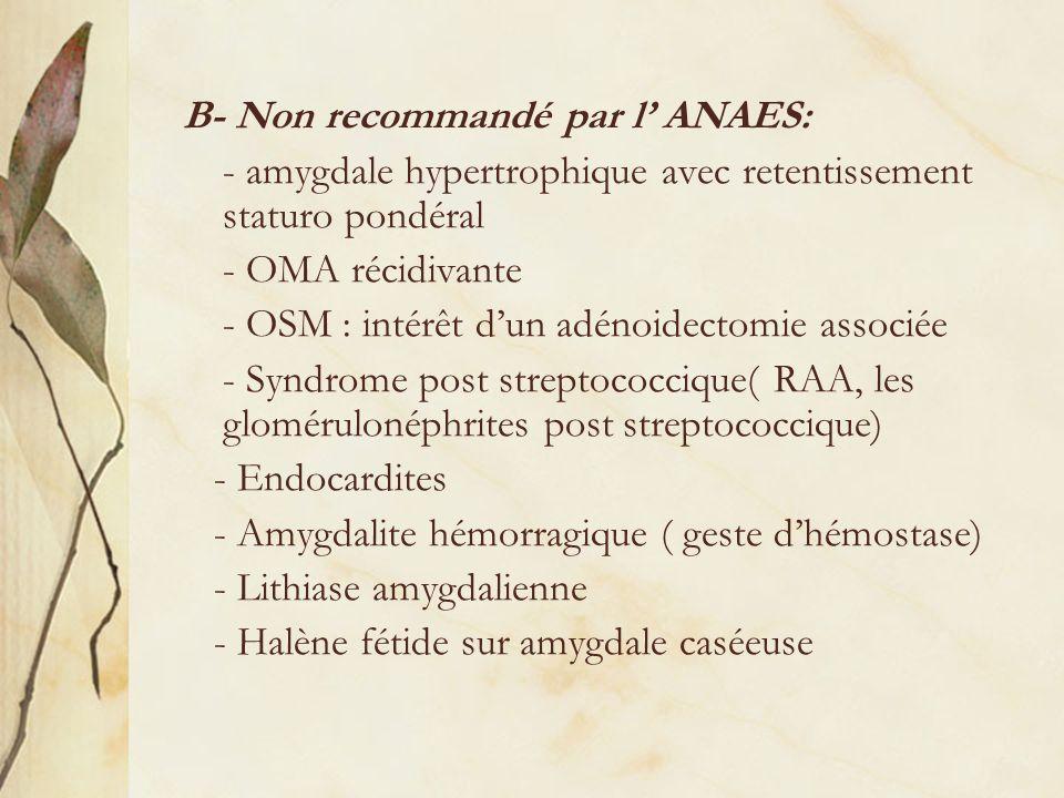B- Non recommandé par l ANAES: - amygdale hypertrophique avec retentissement staturo pondéral - OMA récidivante - OSM : intérêt dun adénoidectomie ass