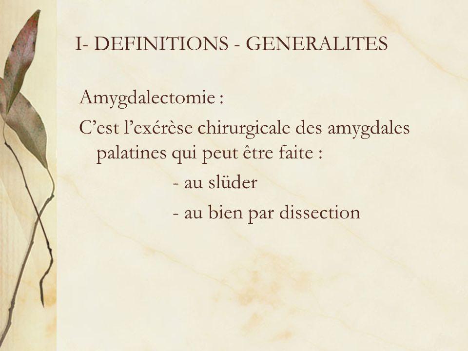 I- DEFINITIONS - GENERALITES Amygdalectomie : Cest lexérèse chirurgicale des amygdales palatines qui peut être faite : - au slüder - au bien par disse
