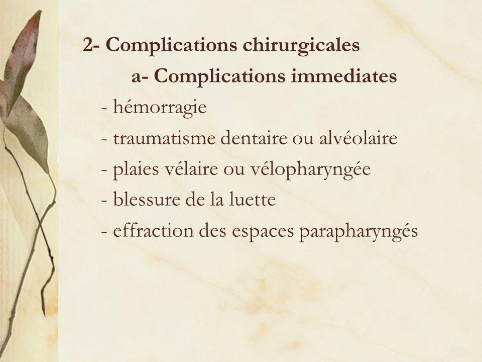 2- Complications chirurgicales a- Complications immediates - hémorragie - traumatisme dentaire ou alvéolaire - plaies vélaire ou vélopharyngée - bless