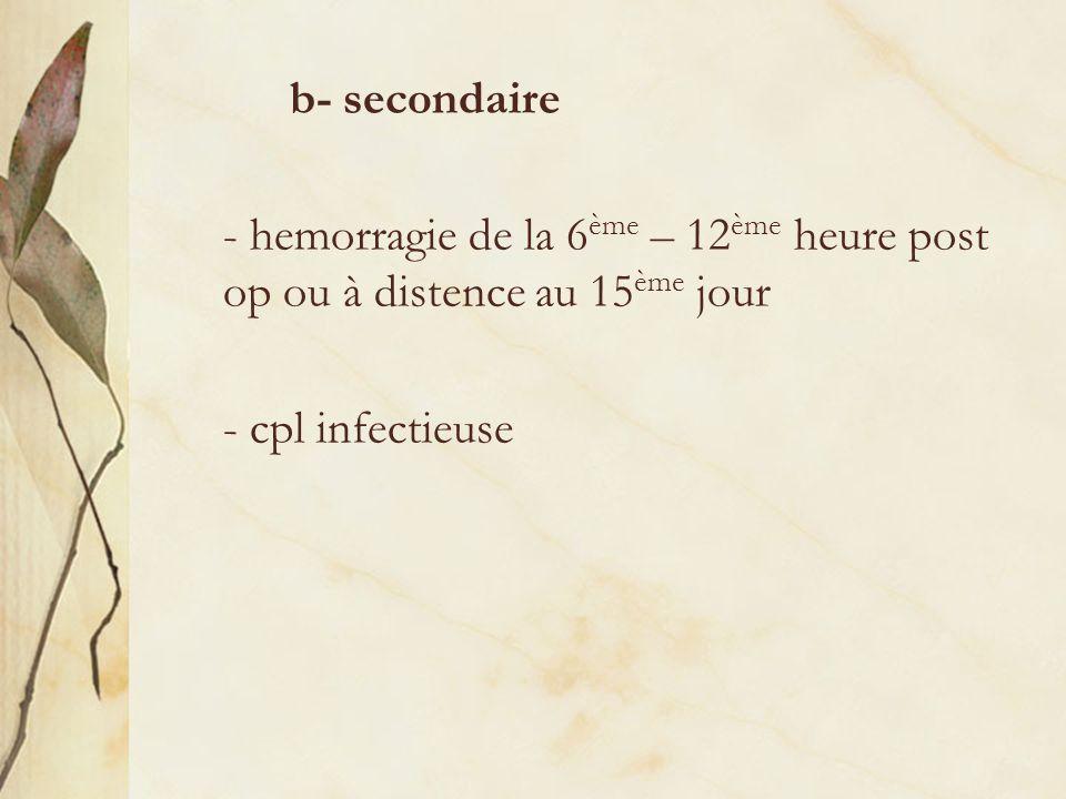 b- secondaire - hemorragie de la 6 ème – 12 ème heure post op ou à distence au 15 ème jour - cpl infectieuse