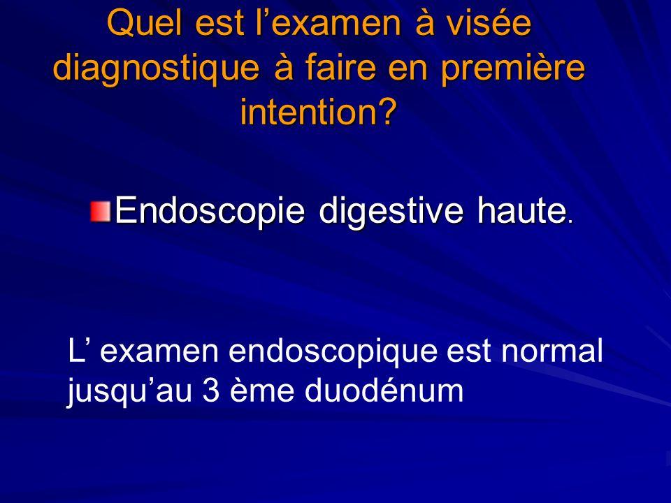 Quel est lexamen à visée diagnostique à faire en première intention? Endoscopie digestive haute. L examen endoscopique est normal jusquau 3 ème duodén