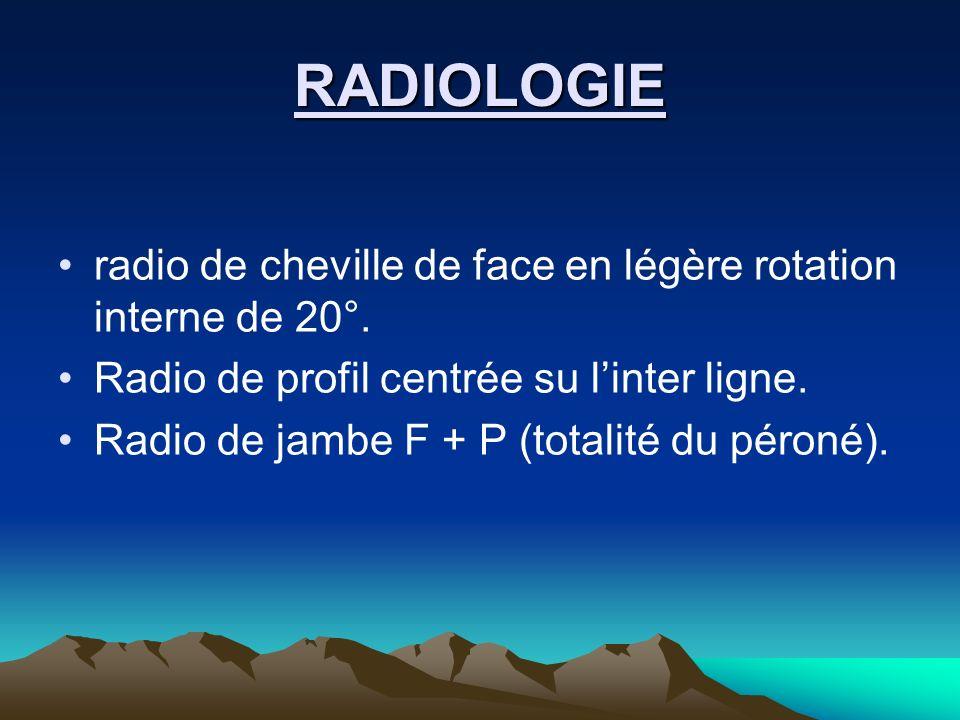 RADIOLOGIE radio de cheville de face en légère rotation interne de 20°. Radio de profil centrée su linter ligne. Radio de jambe F + P (totalité du pér