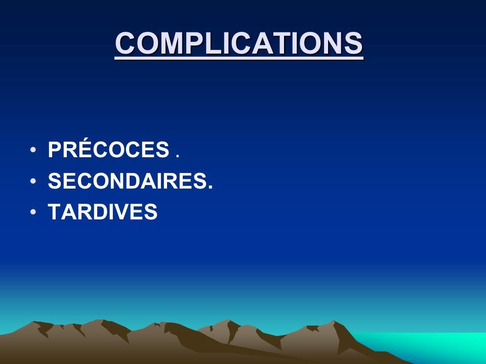 COMPLICATIONS COMPLICATIONS PRÉCOCES. SECONDAIRES. TARDIVES
