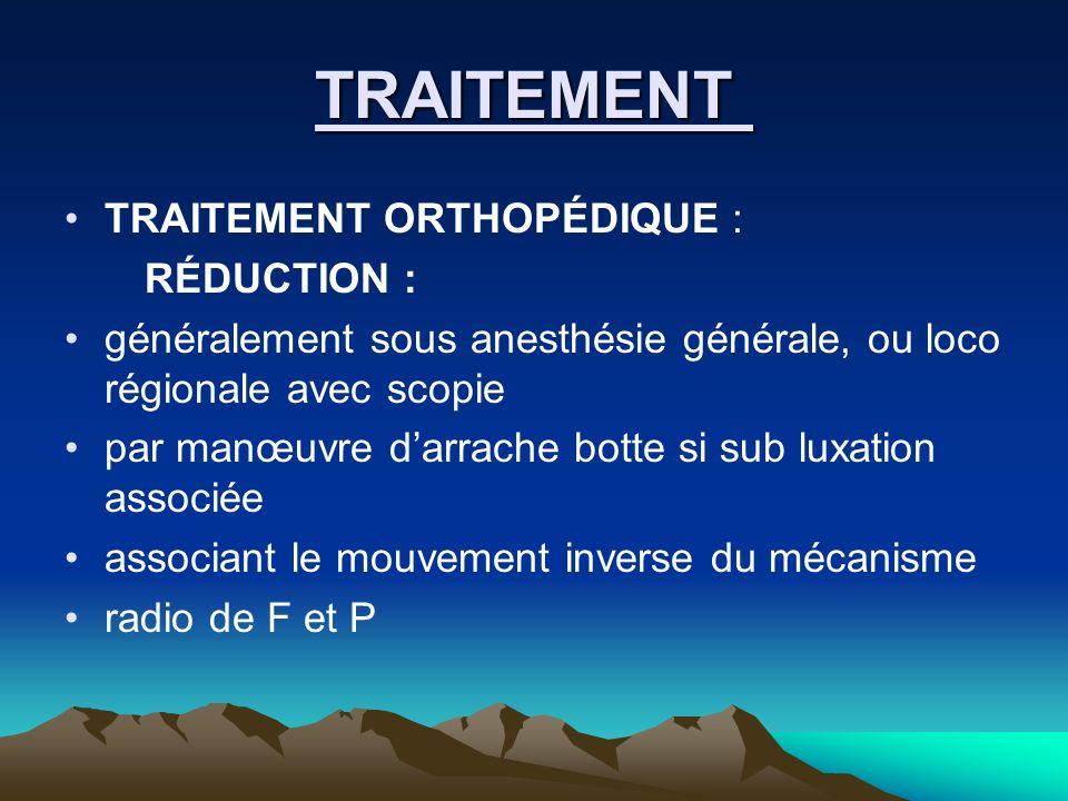 TRAITEMENT TRAITEMENT ORTHOPÉDIQUE : RÉDUCTION : généralement sous anesthésie générale, ou loco régionale avec scopie par manœuvre darrache botte si s