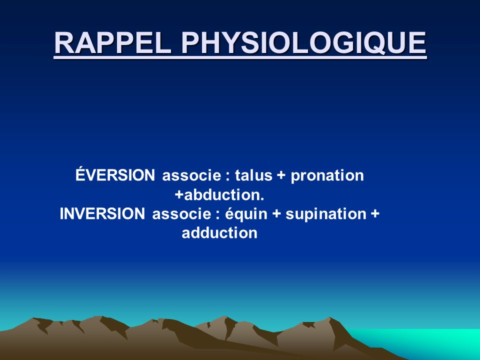 RAPPEL PHYSIOLOGIQUE ÉVERSION associe : talus + pronation +abduction. INVERSION associe : équin + supination + adduction