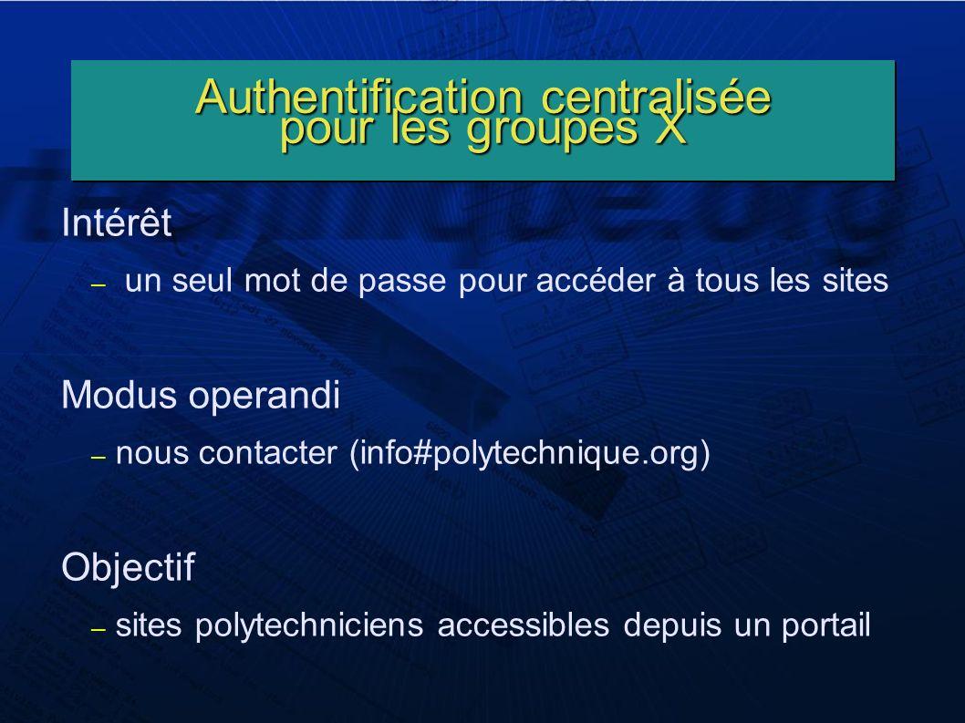 Authentification centralisée pour les groupes X Intérêt – un seul mot de passe pour accéder à tous les sites Modus operandi – nous contacter (info#polytechnique.org) Objectif – sites polytechniciens accessibles depuis un portail