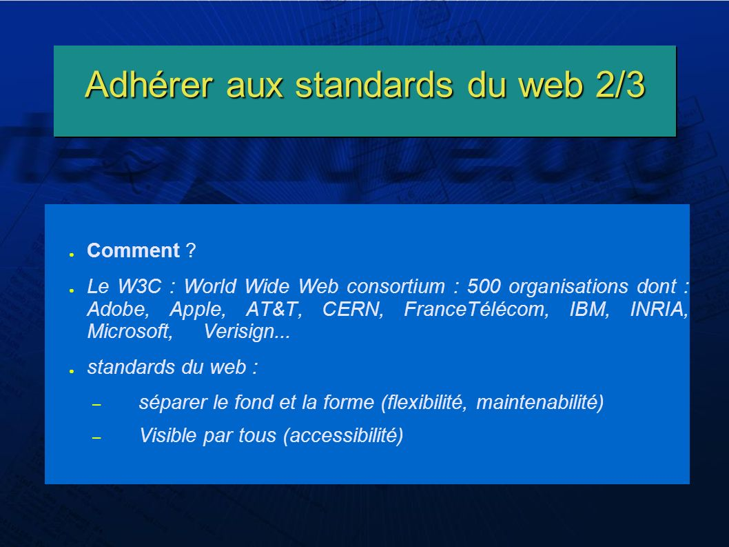 Adhérer aux standards du web 2/3 Comment ? Le W3C : World Wide Web consortium : 500 organisations dont : Adobe, Apple, AT&T, CERN, FranceTélécom, IBM,