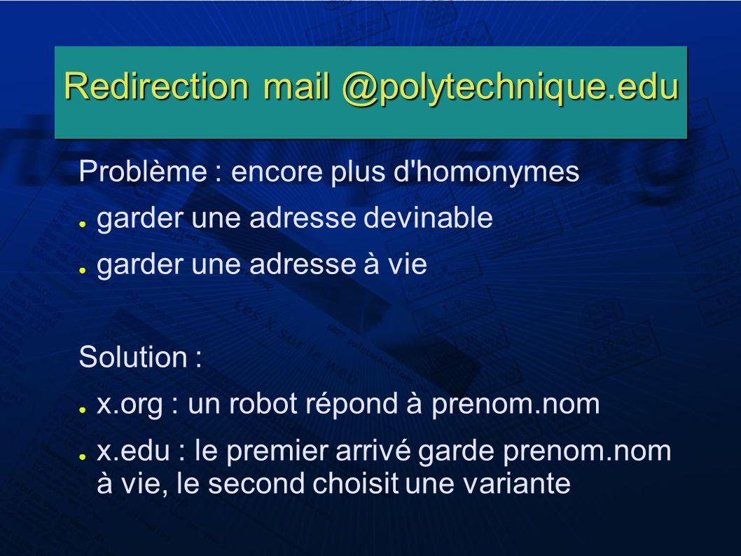 Redirection mail @polytechnique.edu Problème : encore plus d homonymes garder une adresse devinable garder une adresse à vie Solution : x.org : un robot répond à prenom.nom x.edu : le premier arrivé garde prenom.nom à vie, le second choisit une variante