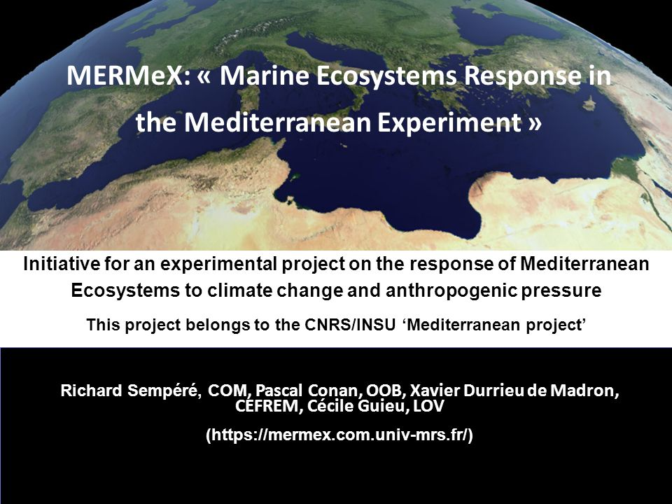 MERMeX Strategy for MERMEX To study marine waters from the coast to open Ocean and by considering the Med Sea-atmosphere interface To have an end to end approach To combine: experiments, observations, oceanographic cruises and modeling.