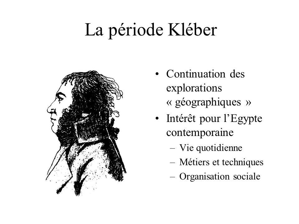 La période Kléber Continuation des explorations « géographiques » Intérêt pour lEgypte contemporaine –Vie quotidienne –Métiers et techniques –Organisation sociale