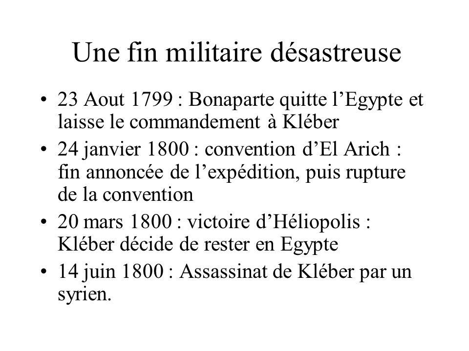 Une fin militaire désastreuse 23 Aout 1799 : Bonaparte quitte lEgypte et laisse le commandement à Kléber 24 janvier 1800 : convention dEl Arich : fin annoncée de lexpédition, puis rupture de la convention 20 mars 1800 : victoire dHéliopolis : Kléber décide de rester en Egypte 14 juin 1800 : Assassinat de Kléber par un syrien.