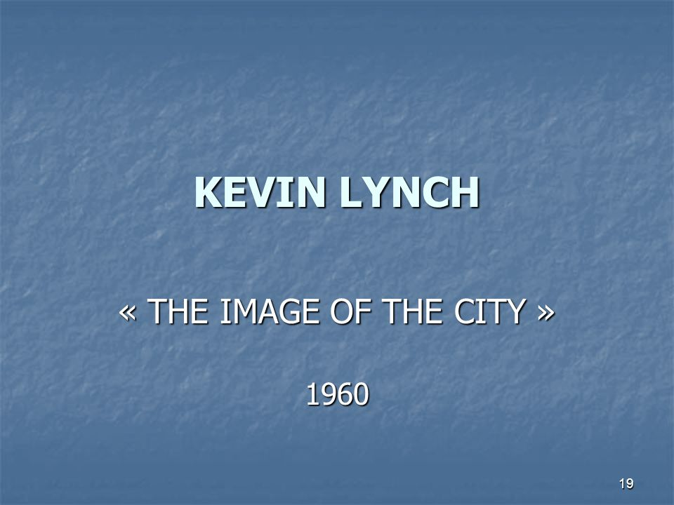 19 KEVIN LYNCH « THE IMAGE OF THE CITY » 1960