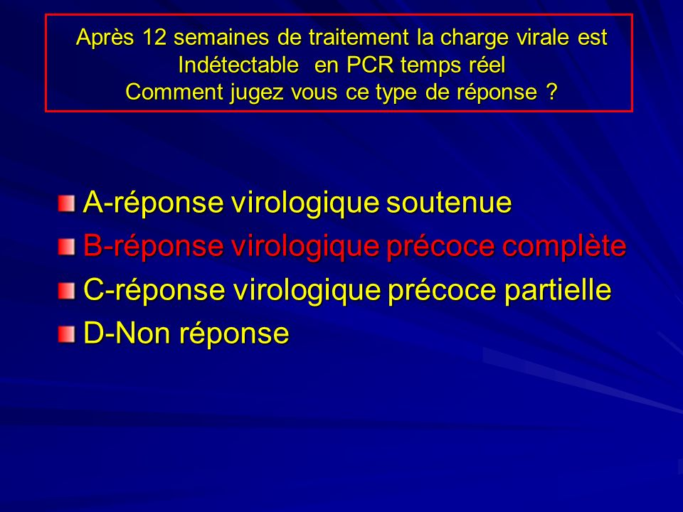 Après 12 semaines de traitement la charge virale est Indétectable en PCR temps réel Comment jugez vous ce type de réponse ? A-réponse virologique sout