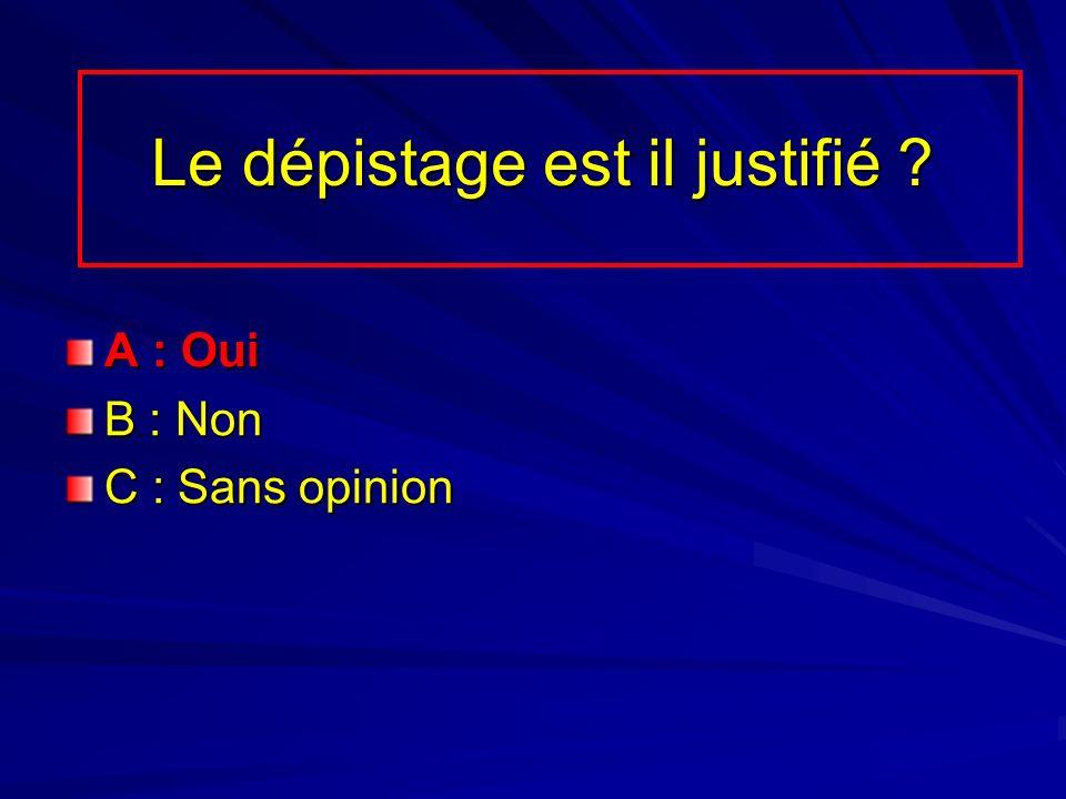A : Oui B : Non C : Sans opinion Le dépistage est il justifié ?