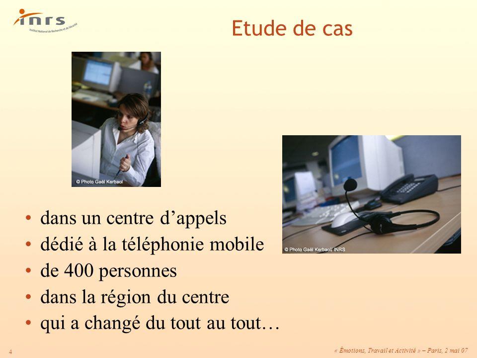 « Émotions, Travail et Activité » – Paris, 2 mai 07 4 dans un centre dappels dédié à la téléphonie mobile de 400 personnes dans la région du centre qu