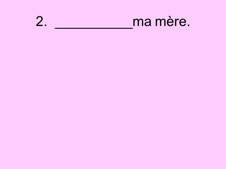 2. __________ma mère.
