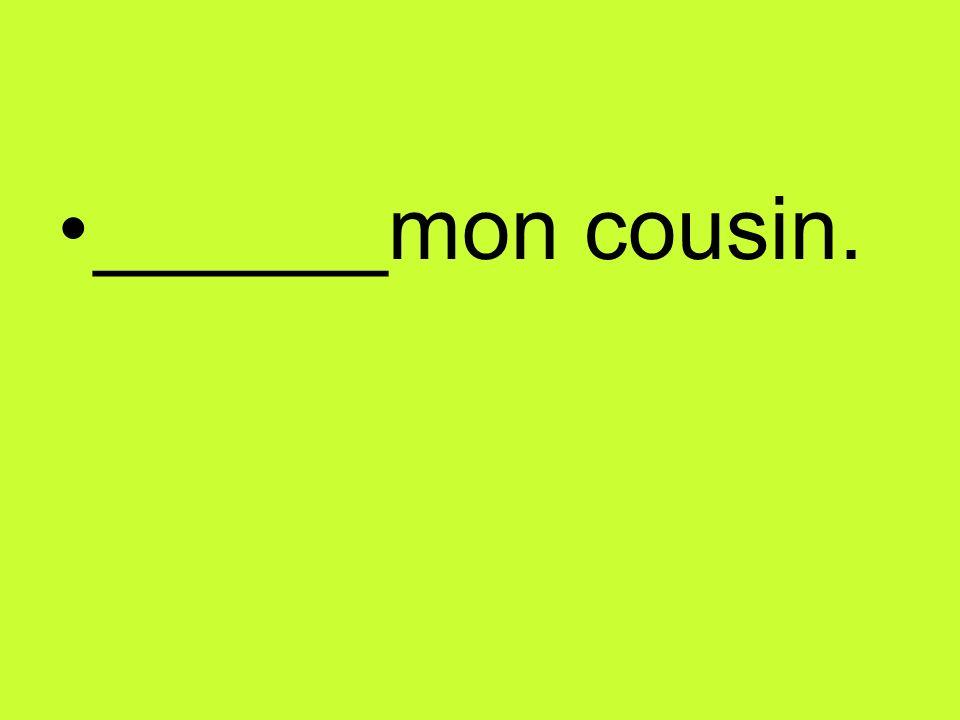 ______mon cousin.