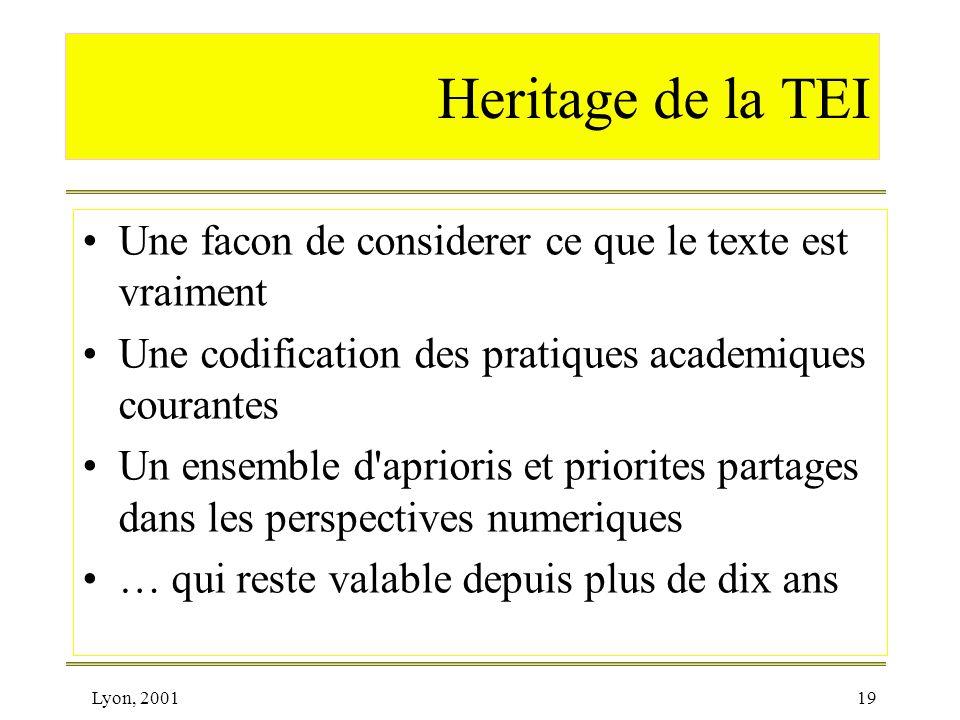 Lyon, 200119 Heritage de la TEI Une facon de considerer ce que le texte est vraiment Une codification des pratiques academiques courantes Un ensemble
