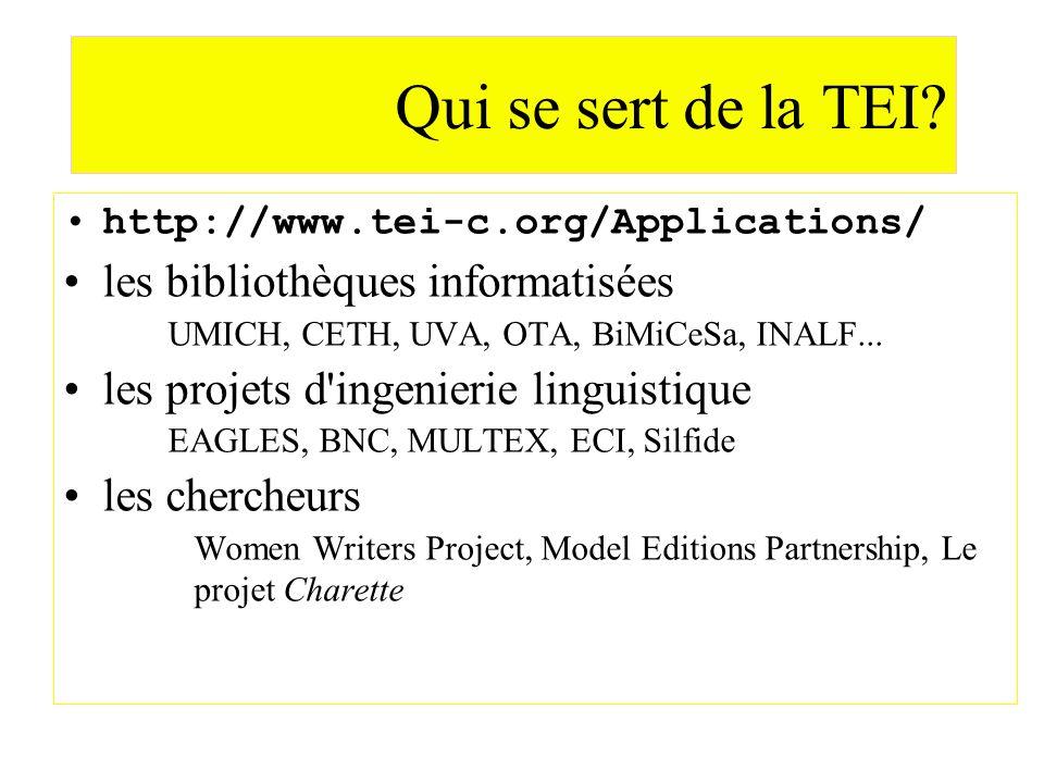 Qui se sert de la TEI? http://www.tei-c.org/Applications/ les bibliothèques informatisées UMICH, CETH, UVA, OTA, BiMiCeSa, INALF... les projets d'inge