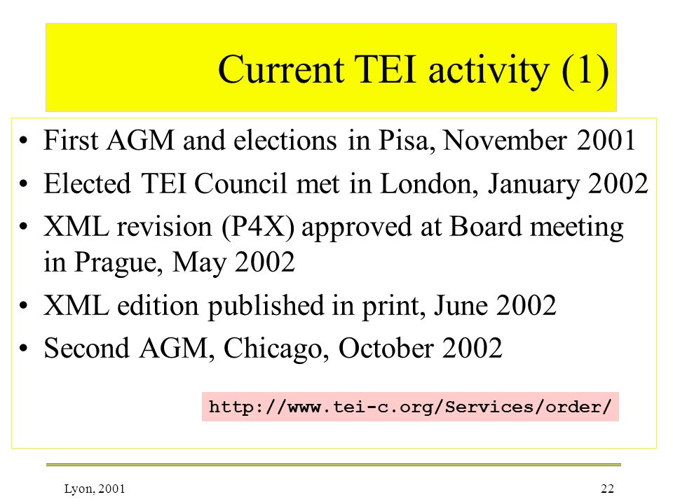 Lyon, 200122 Current TEI activity (1) First AGM and elections in Pisa, November 2001 Elected TEI Council met in London, January 2002 XML revision (P4X