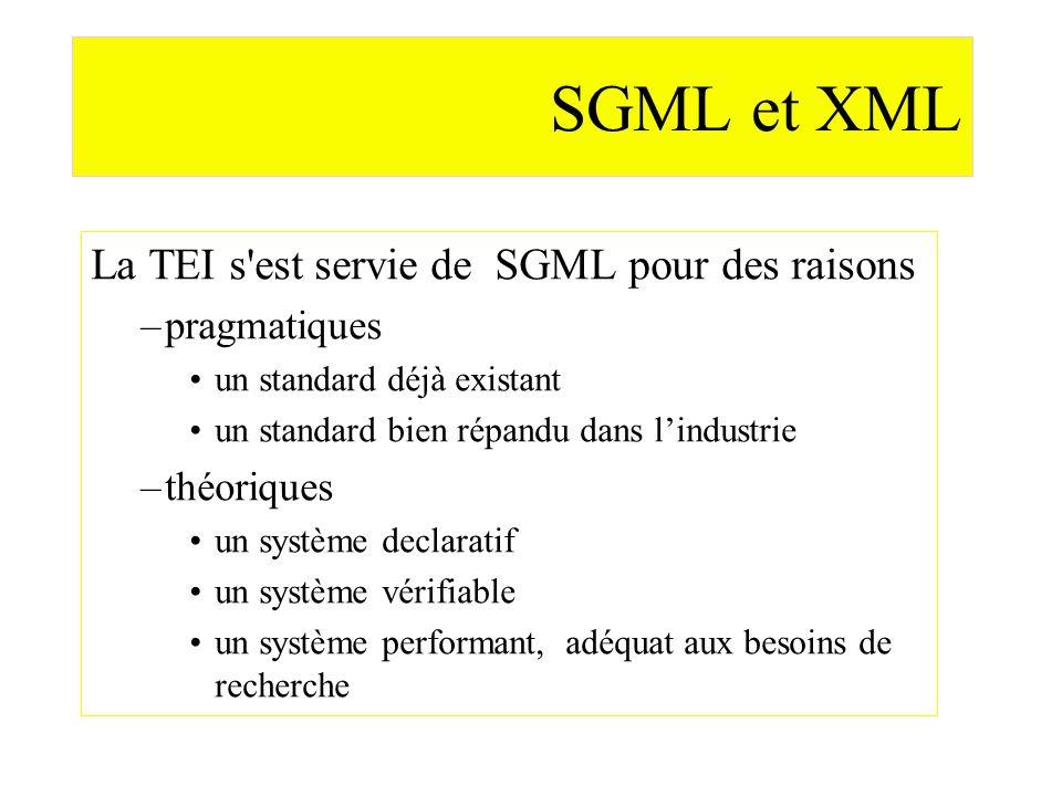 SGML et XML La TEI s'est servie de SGML pour des raisons –pragmatiques un standard déjà existant un standard bien répandu dans lindustrie –théoriques