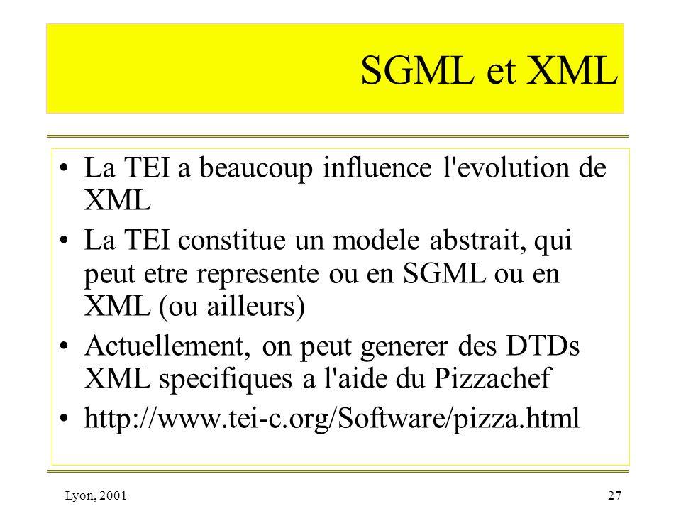 Lyon, 200127 SGML et XML La TEI a beaucoup influence l'evolution de XML La TEI constitue un modele abstrait, qui peut etre represente ou en SGML ou en
