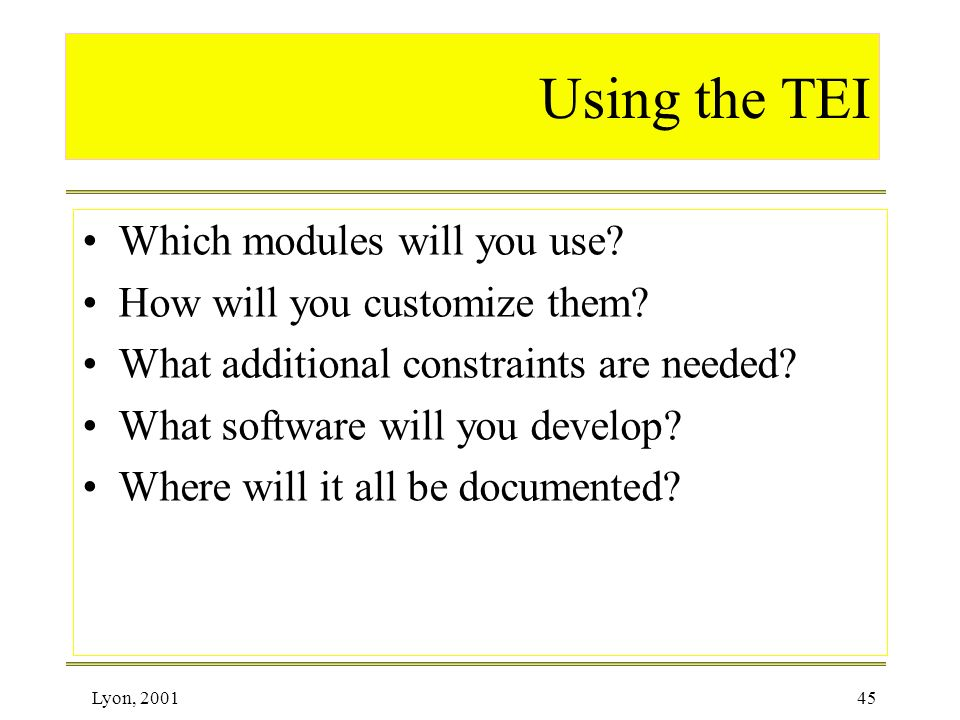 Lyon, 200145 Using the TEI Which modules will you use? How will you customize them? What additional constraints are needed? What software will you dev