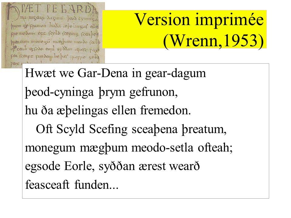 Version imprimée (Wrenn,1953) Hwæt we Gar-Dena in gear-dagum þeod-cyninga þrym gefrunon, hu ða æþelingas ellen fremedon. Oft Scyld Scefing sceaþena þr