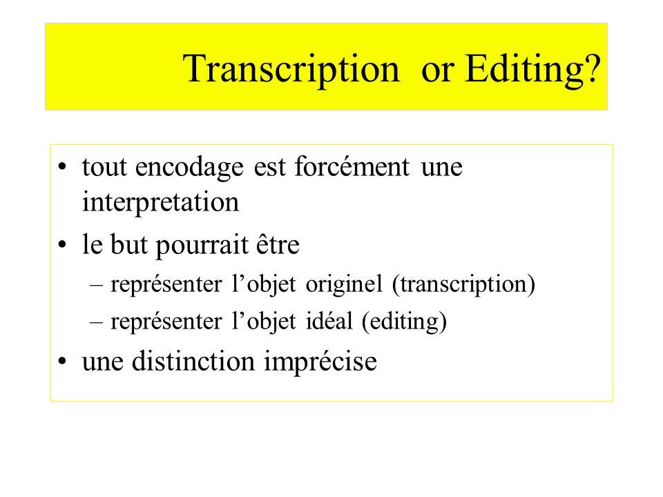 Transcription or Editing? tout encodage est forcément une interpretation le but pourrait être –représenter lobjet originel (transcription) –représente