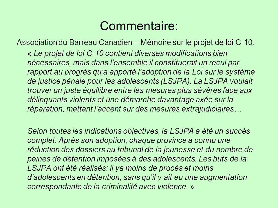 Commentaire: Association du Barreau Canadien – Mémoire sur le projet de loi C-10: « Le projet de loi C-10 contient diverses modifications bien nécessaires, mais dans lensemble il constituerait un recul par rapport au progrès qua apporté ladoption de la Loi sur le système de justice pénale pour les adolescents (LSJPA).