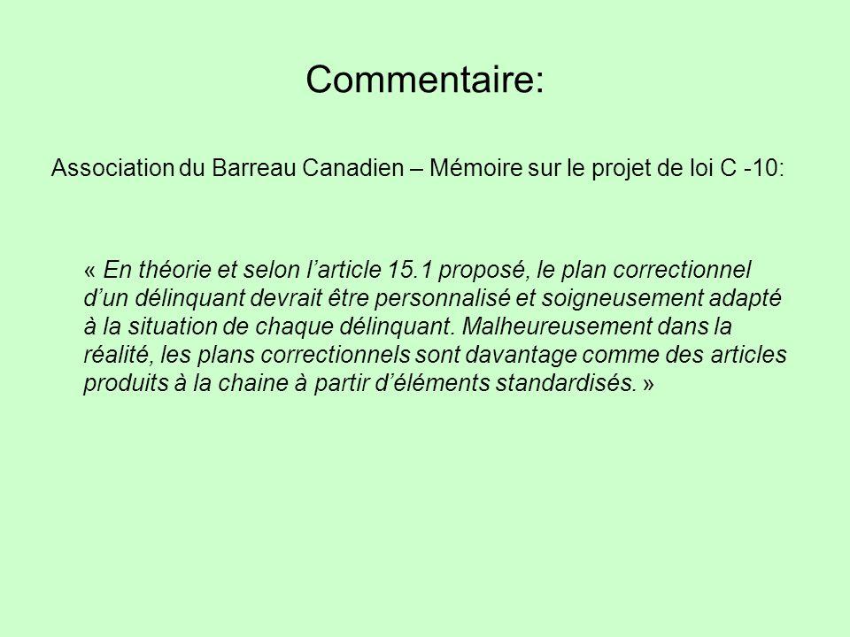 Commentaire: Association du Barreau Canadien – Mémoire sur le projet de loi C -10: « En théorie et selon larticle 15.1 proposé, le plan correctionnel dun délinquant devrait être personnalisé et soigneusement adapté à la situation de chaque délinquant.
