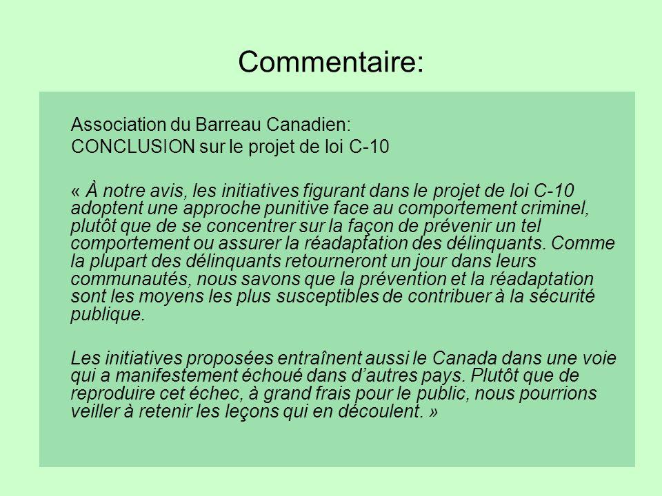 Commentaire: Association du Barreau Canadien: CONCLUSION sur le projet de loi C-10 « À notre avis, les initiatives figurant dans le projet de loi C-10 adoptent une approche punitive face au comportement criminel, plutôt que de se concentrer sur la façon de prévenir un tel comportement ou assurer la réadaptation des délinquants.