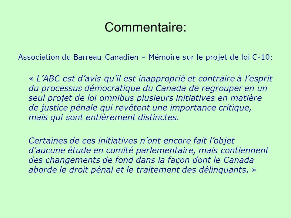 Commentaire: Association du Barreau Canadien – Mémoire sur le projet de loi C-10: « LABC est davis quil est inapproprié et contraire à lesprit du processus démocratique du Canada de regrouper en un seul projet de loi omnibus plusieurs initiatives en matière de justice pénale qui revêtent une importance critique, mais qui sont entièrement distinctes.