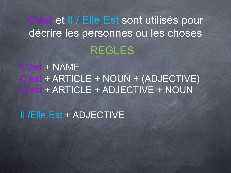 Cest et Il / Elle Est sont utilisés pour décrire les personnes ou les choses REGLES Cest + NAME Cest + ARTICLE + NOUN + (ADJECTIVE) Cest + ARTICLE + A