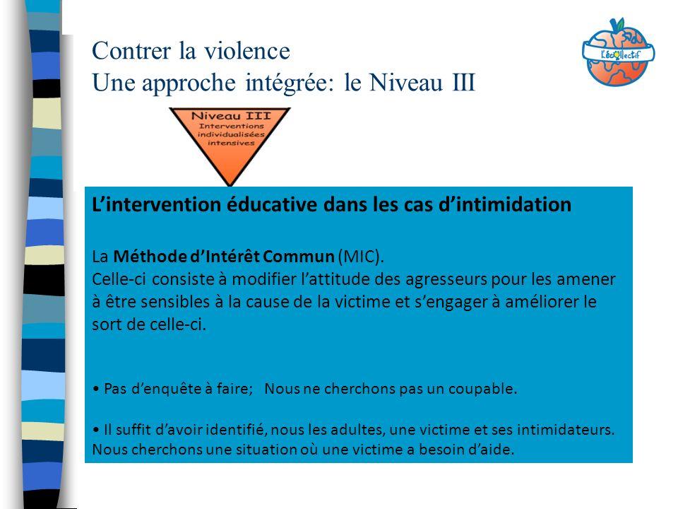 Contrer la violence Une approche intégrée: le Niveau III Lintervention éducative dans les cas dintimidation La Méthode dIntérêt Commun (MIC). Celle-ci