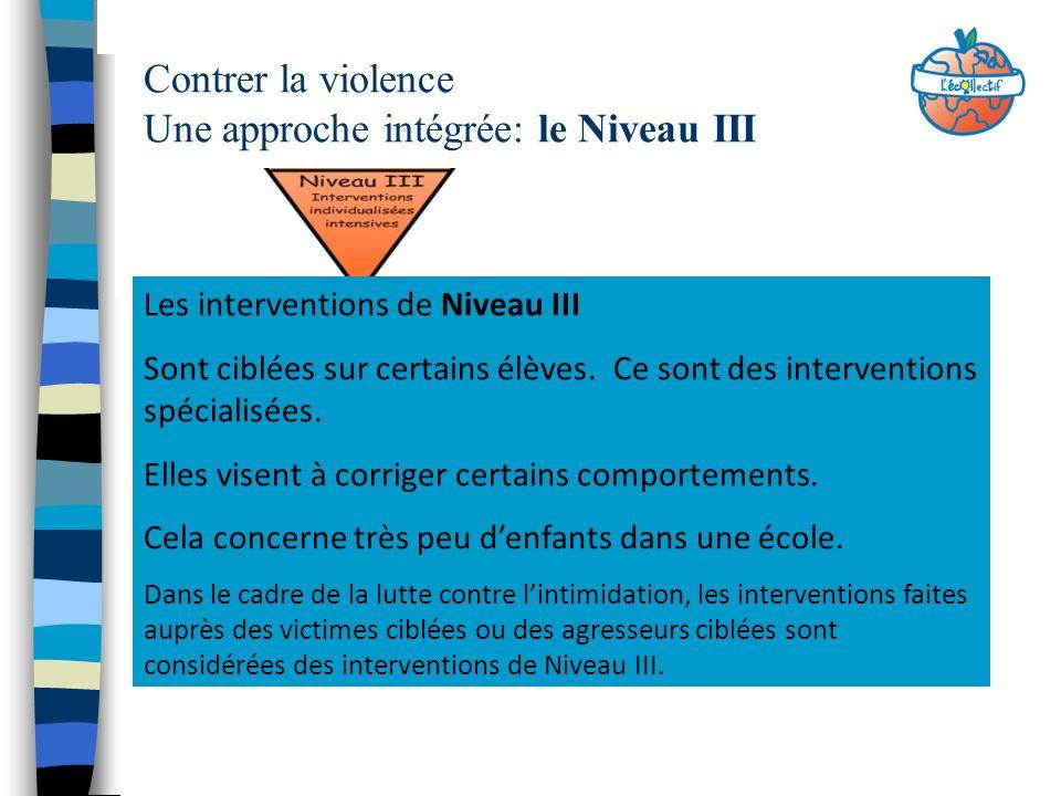 Contrer la violence Une approche intégrée: le Niveau III Les interventions de Niveau III Sont ciblées sur certains élèves. Ce sont des interventions s