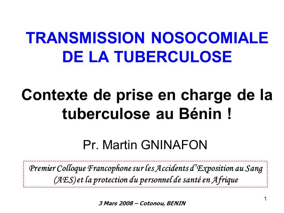 3 Mars 2008 – Cotonou, BENIN 1 TRANSMISSION NOSOCOMIALE DE LA TUBERCULOSE Contexte de prise en charge de la tuberculose au Bénin ! Pr. Martin GNINAFON